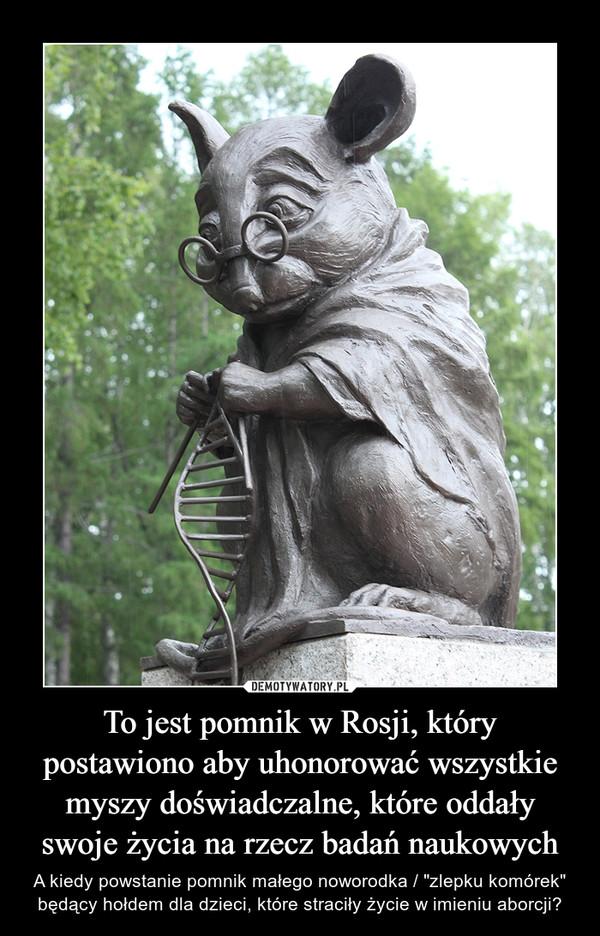 """To jest pomnik w Rosji, który postawiono aby uhonorować wszystkie myszy doświadczalne, które oddały swoje życia na rzecz badań naukowych – A kiedy powstanie pomnik małego noworodka / """"zlepku komórek"""" będący hołdem dla dzieci, które straciły życie w imieniu aborcji?"""