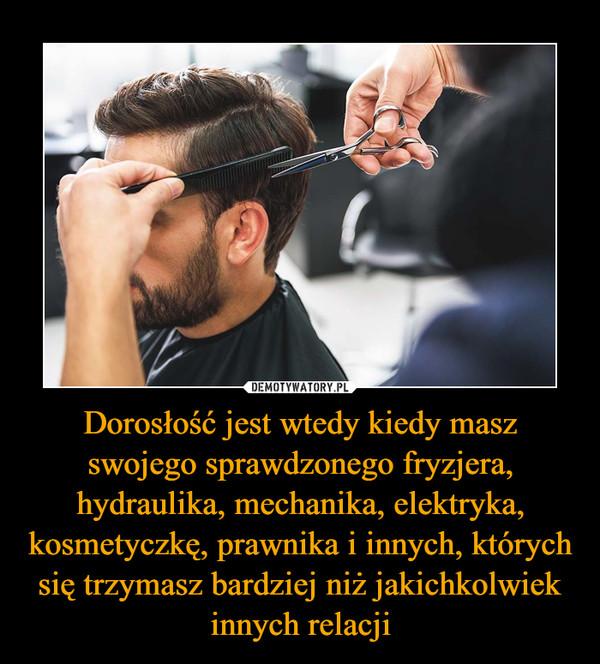 Dorosłość jest wtedy kiedy masz swojego sprawdzonego fryzjera, hydraulika, mechanika, elektryka, kosmetyczkę, prawnika i innych, których się trzymasz bardziej niż jakichkolwiek innych relacji –