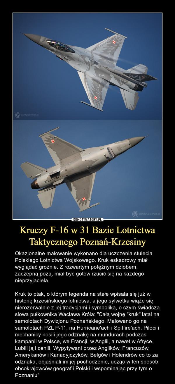"""Kruczy F-16 w 31 Bazie Lotnictwa Taktycznego Poznań-Krzesiny – Okazjonalne malowanie wykonano dla uczczenia stulecia Polskiego Lotnictwa Wojskowego. Kruk eskadrowy miał wyglądać groźnie. Z rozwartym potężnym dziobem, zaczepną pozą, miał być gotów rzucić się na każdego nieprzyjaciela.Kruk to ptak, o którym legenda na stałe wpisała się już w historię krzesińskiego lotnictwa, a jego sylwetka wiąże się nierozerwalnie z jej tradycjami i symboliką, o czym świadczą słowa pułkownika Wacława Króla: """"Całą wojnę """"kruk"""" latał na samolotach Dywizjonu Poznańskiego. Malowano go na samolotach PZL P-11, na Hurricane'ach i Spitfire'ach. Piloci i mechanicy nosili jego odznakę na mundurach podczas kampanii w Polsce, we Francji, w Anglii, a nawet w Afryce. Lubili ją i cenili. Wypytywani przez Anglików, Francuzów, Amerykanów i Kanadyjczyków, Belgów i Holendrów co to za odznaka, objaśniali im jej pochodzenie, ucząc w ten sposób obcokrajowców geografii Polski i wspominając przy tym o Poznaniu"""""""
