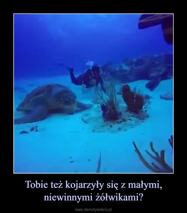 Tobie też kojarzyły się z małymi, niewinnymi żółwikami? –