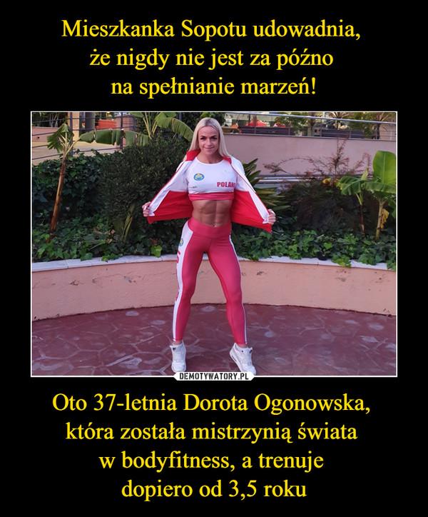 Oto 37-letnia Dorota Ogonowska, która została mistrzynią świata w bodyfitness, a trenuje dopiero od 3,5 roku –