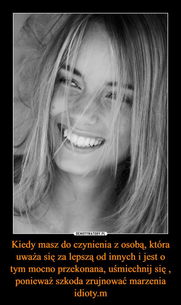 Kiedy masz do czynienia z osobą, która uważa się za lepszą od innych i jest o tym mocno przekonana, uśmiechnij się , ponieważ szkoda zrujnować marzenia idioty.m –