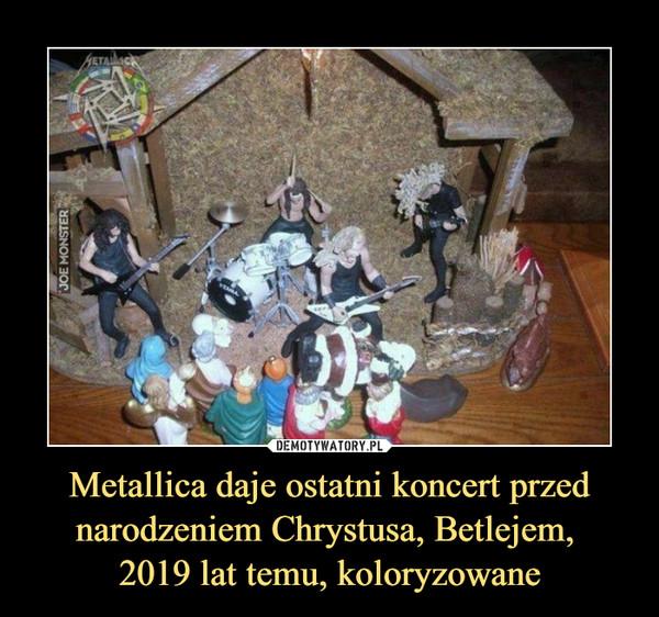 Metallica daje ostatni koncert przed narodzeniem Chrystusa, Betlejem, 2019 lat temu, koloryzowane –