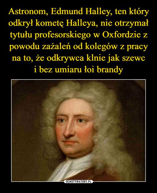 Astronom, Edmund Halley, ten który odkrył kometę Halleya, nie otrzymał tytułu profesorskiego w Oxfordzie z powodu zażaleń od kolegów z pracy na to, że odkrywca klnie jak szewc i bez umiaru łoi brandy