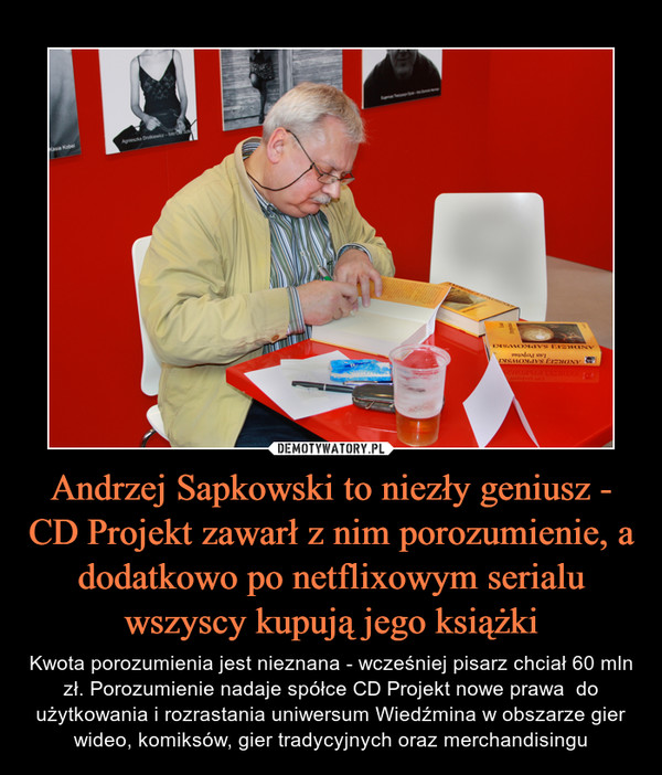 Andrzej Sapkowski to niezły geniusz - CD Projekt zawarł z nim porozumienie, a dodatkowo po netflixowym serialu wszyscy kupują jego książki – Kwota porozumienia jest nieznana - wcześniej pisarz chciał 60 mln zł. Porozumienie nadaje spółce CD Projekt nowe prawa  do użytkowania i rozrastania uniwersum Wiedźmina w obszarze gier wideo, komiksów, gier tradycyjnych oraz merchandisingu