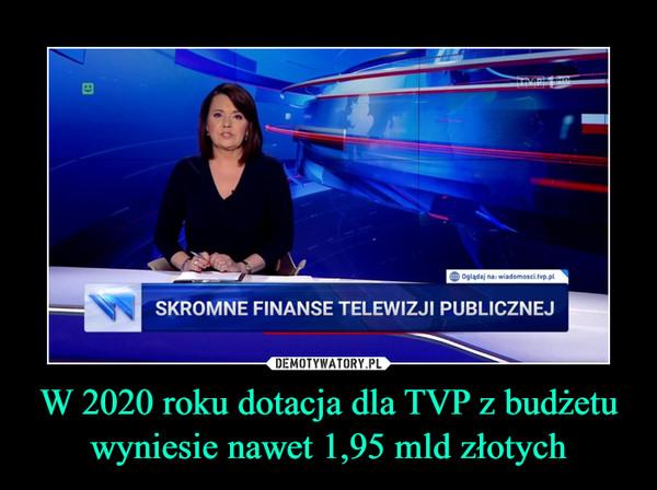 W 2020 roku dotacja dla TVP z budżetu wyniesie nawet 1,95 mld złotych –
