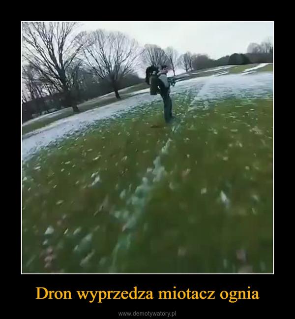 Dron wyprzedza miotacz ognia –