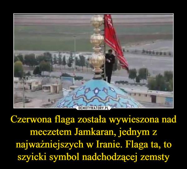 Czerwona flaga została wywieszona nad meczetem Jamkaran, jednym z najważniejszych w Iranie. Flaga ta, to szyicki symbol nadchodzącej zemsty –