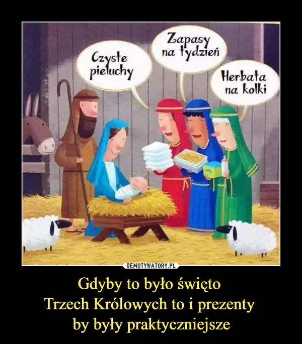 Gdyby to było święto Trzech Królowych to i prezenty by były praktyczniejsze –  Czyste pieluchy zapasy na tydzień herbata na kolki