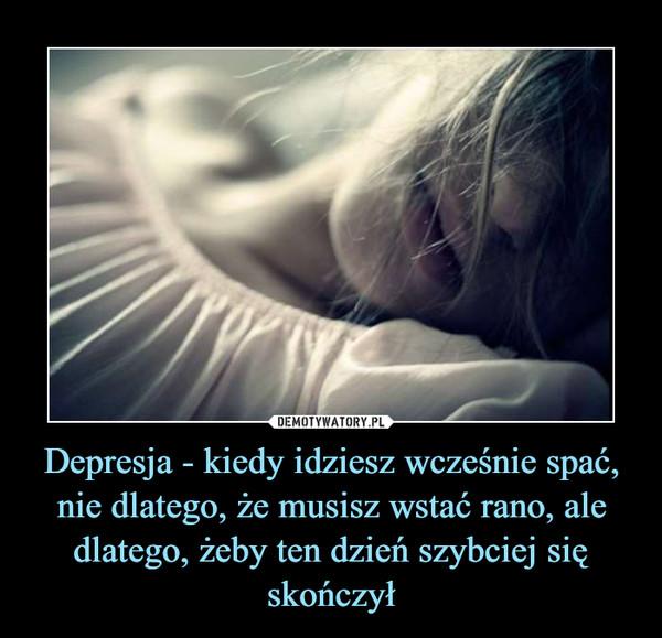 Depresja - kiedy idziesz wcześnie spać, nie dlatego, że musisz wstać rano, ale dlatego, żeby ten dzień szybciej się skończył –