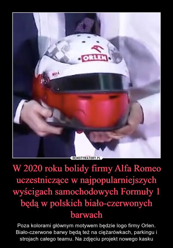W 2020 roku bolidy firmy Alfa Romeo uczestniczące w najpopularniejszych wyścigach samochodowych Formuły 1 będą w polskich biało-czerwonych barwach – Poza kolorami głównym motywem będzie logo firmy Orlen. Biało-czerwone barwy będą też na ciężarówkach, parkingu i strojach całego teamu. Na zdjęciu projekt nowego kasku