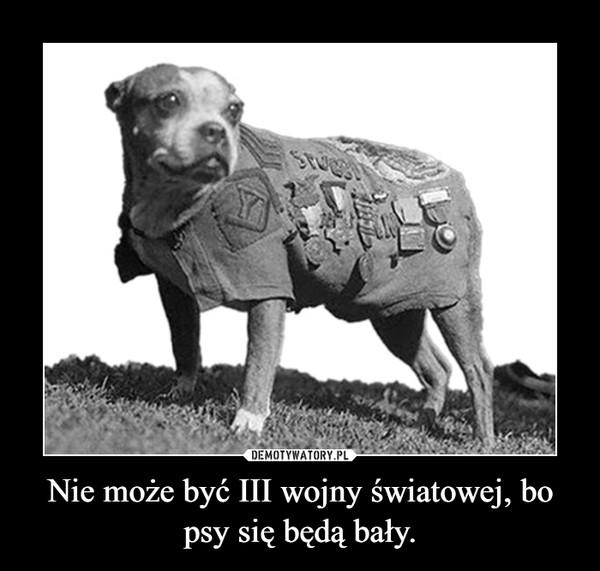 Nie może być III wojny światowej, bo psy się będą bały. –