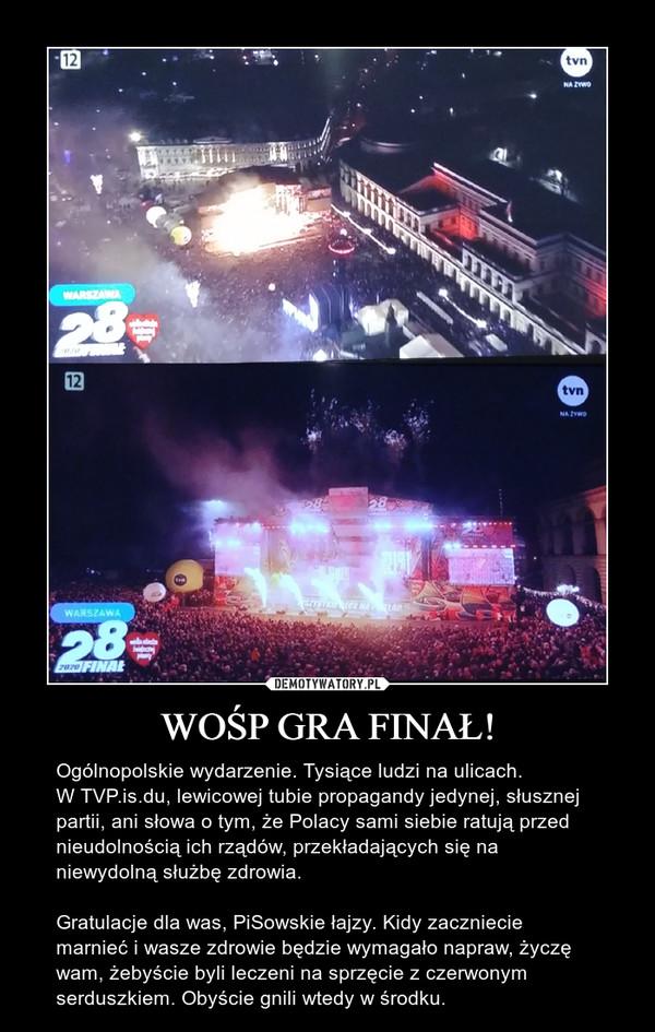 WOŚP GRA FINAŁ! – Ogólnopolskie wydarzenie. Tysiące ludzi na ulicach.W TVP.is.du, lewicowej tubie propagandy jedynej, słusznej partii, ani słowa o tym, że Polacy sami siebie ratują przed nieudolnością ich rządów, przekładających się na niewydolną służbę zdrowia.Gratulacje dla was, PiSowskie łajzy. Kidy zaczniecie marnieć i wasze zdrowie będzie wymagało napraw, życzę wam, żebyście byli leczeni na sprzęcie z czerwonym serduszkiem. Obyście gnili wtedy w środku.