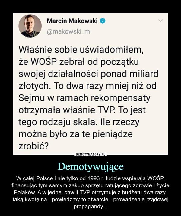 Demotywujące – W całej Polsce i nie tylko od 1993 r. ludzie wspierają WOŚP, finansując tym samym zakup sprzętu ratującego zdrowie i życie Polaków. A w jednej chwili TVP otrzymuje z budżetu dwa razy taką kwotę na - powiedzmy to otwarcie - prowadzenie rządowej propagandy... Marcin Makowski@makowski_mWłaśnie sobie uświadomiłem,że WOŚP zebrał od początkuswojej działalności ponad miliardzłotych. To dwa razy mniej niż odSejmu w ramach rekompensatyotrzymała właśnie TVP. To jesttego rodzaju skala. Ile rzeczymożna było za te pieniądzezrobić?
