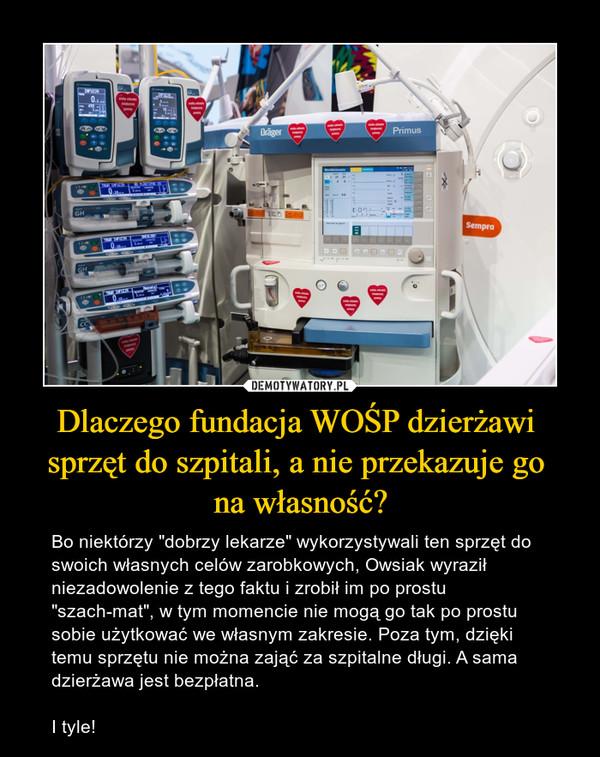 """Dlaczego fundacja WOŚP dzierżawi sprzęt do szpitali, a nie przekazuje go na własność? – Bo niektórzy """"dobrzy lekarze"""" wykorzystywali ten sprzęt do swoich własnych celów zarobkowych, Owsiak wyraził niezadowolenie z tego faktu i zrobił im po prostu """"szach-mat"""", w tym momencie nie mogą go tak po prostu sobie użytkować we własnym zakresie. Poza tym, dzięki temu sprzętu nie można zająć za szpitalne długi. A sama dzierżawa jest bezpłatna.I tyle!"""