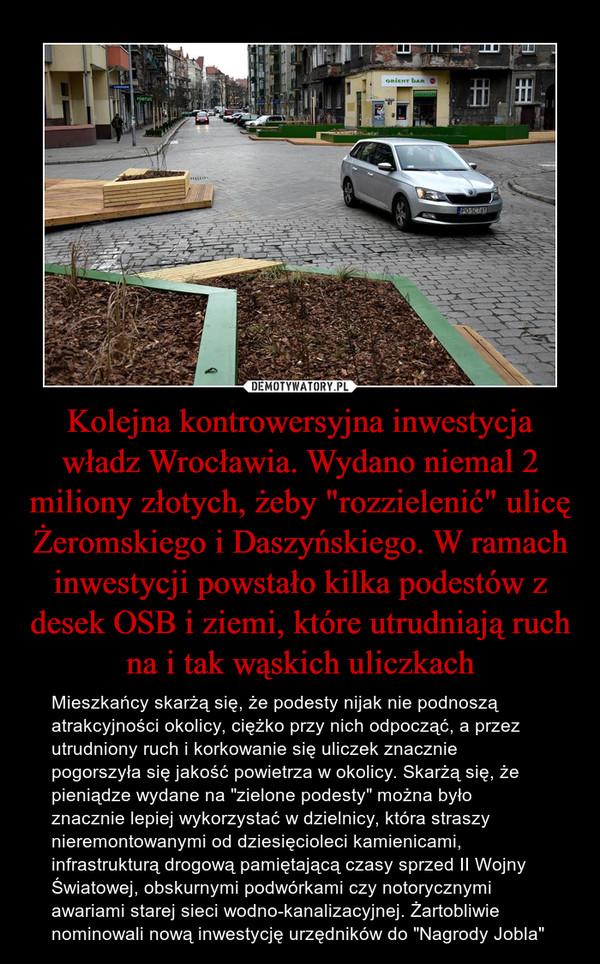 """Kolejna kontrowersyjna inwestycja władz Wrocławia. Wydano niemal 2 miliony złotych, żeby """"rozzielenić"""" ulicę Żeromskiego i Daszyńskiego. W ramach inwestycji powstało kilka podestów z desek OSB i ziemi, które utrudniają ruch na i tak wąskich uliczkach – Mieszkańcy skarżą się, że podesty nijak nie podnoszą atrakcyjności okolicy, ciężko przy nich odpocząć, a przez utrudniony ruch i korkowanie się uliczek znacznie pogorszyła się jakość powietrza w okolicy. Skarżą się, że pieniądze wydane na """"zielone podesty"""" można było znacznie lepiej wykorzystać w dzielnicy, która straszy nieremontowanymi od dziesięcioleci kamienicami, infrastrukturą drogową pamiętającą czasy sprzed II Wojny Światowej, obskurnymi podwórkami czy notorycznymi awariami starej sieci wodno-kanalizacyjnej. Żartobliwie nominowali nową inwestycję urzędników do """"Nagrody Jobla"""""""