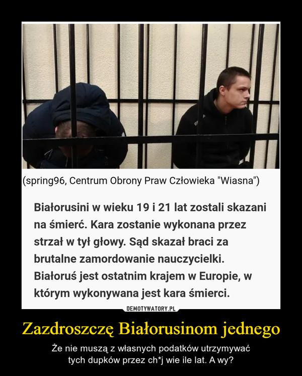 """Zazdroszczę Białorusinom jednego – Że nie muszą z własnych podatków utrzymywaćtych dupków przez ch*j wie ile lat. A wy? (spring96, Centrum Obrony Praw Człowieka """"Wiasna"""")Białorusini w wieku 19 i 21 lat zostali skazanina śmierć. Kara zostanie wykonana przezstrzał w tył głowy. Sąd skazał braci zabrutalne zamordowanie nauczycielki.Białoruś jest ostatnim krajem w Europie, wktórym wykonywana jest kara śmierci."""