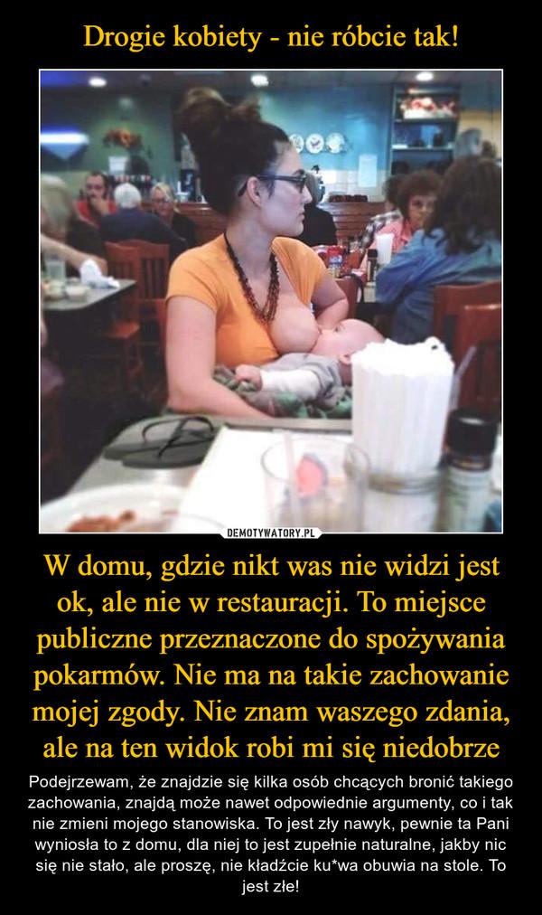 W domu, gdzie nikt was nie widzi jest ok, ale nie w restauracji. To miejsce publiczne przeznaczone do spożywania pokarmów. Nie ma na takie zachowanie mojej zgody. Nie znam waszego zdania, ale na ten widok robi mi się niedobrze – Podejrzewam, że znajdzie się kilka osób chcących bronić takiego zachowania, znajdą może nawet odpowiednie argumenty, co i tak nie zmieni mojego stanowiska. To jest zły nawyk, pewnie ta Pani wyniosła to z domu, dla niej to jest zupełnie naturalne, jakby nic się nie stało, ale proszę, nie kładźcie ku*wa obuwia na stole. To jest złe!