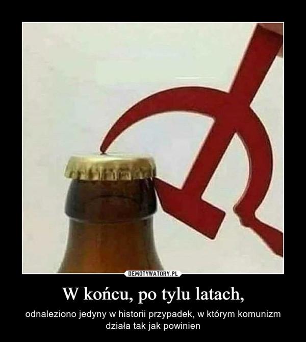 W końcu, po tylu latach, – odnaleziono jedyny w historii przypadek, w którym komunizm działa tak jak powinien