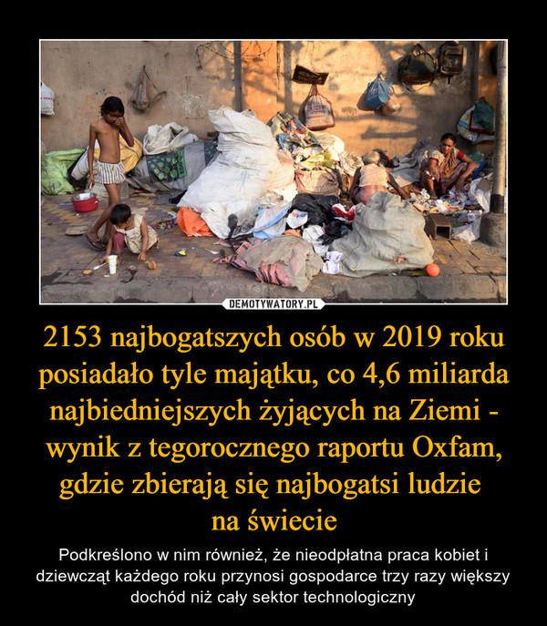 2153 najbogatszych osób w 2019 roku posiadało tyle majątku, co 4,6 miliarda najbiedniejszych żyjących na Ziemi - wynik z tegorocznego raportu Oxfam, gdzie zbierają się najbogatsi ludzie na świecie – Podkreślono w nim również, że nieodpłatna praca kobiet i dziewcząt każdego roku przynosi gospodarce trzy razy większy dochód niż cały sektor technologiczny