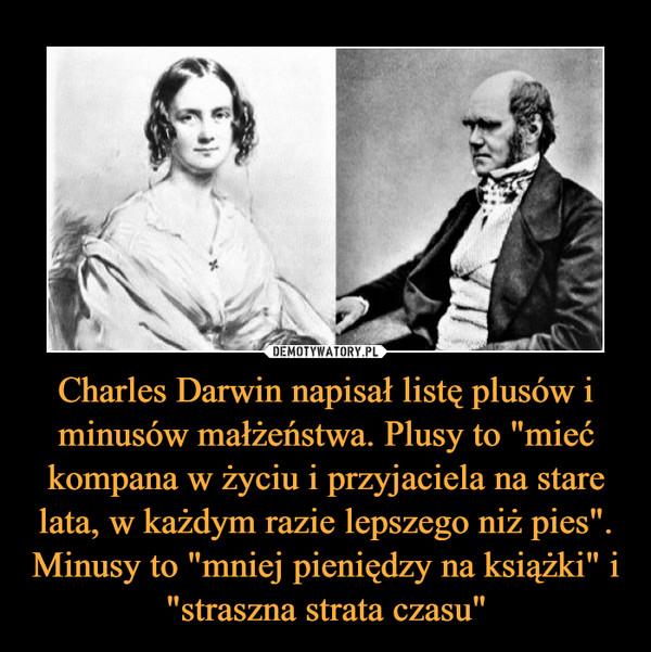 """Charles Darwin napisał listę plusów i minusów małżeństwa. Plusy to """"mieć kompana w życiu i przyjaciela na stare lata, w każdym razie lepszego niż pies"""". Minusy to """"mniej pieniędzy na książki"""" i """"straszna strata czasu"""" –"""