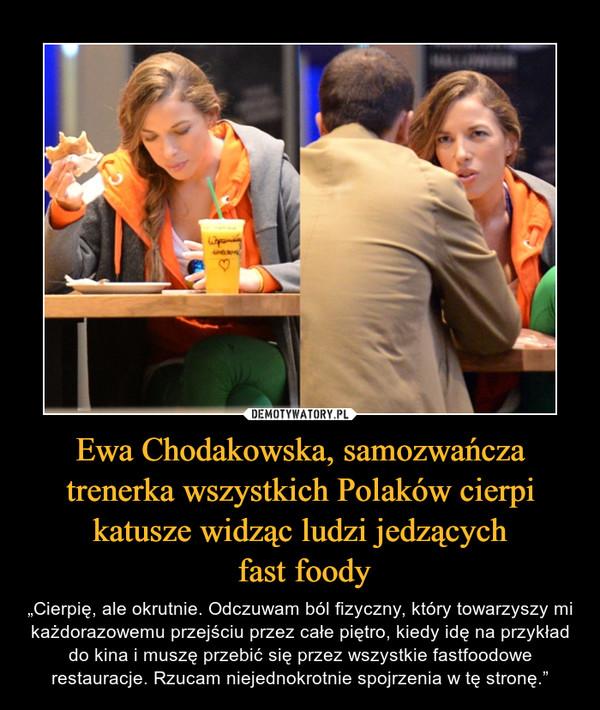 """Ewa Chodakowska, samozwańcza trenerka wszystkich Polaków cierpi katusze widząc ludzi jedzących fast foody – """"Cierpię, ale okrutnie. Odczuwam ból fizyczny, który towarzyszy mi każdorazowemu przejściu przez całe piętro, kiedy idę na przykład do kina i muszę przebić się przez wszystkie fastfoodowe restauracje. Rzucam niejednokrotnie spojrzenia w tę stronę."""""""