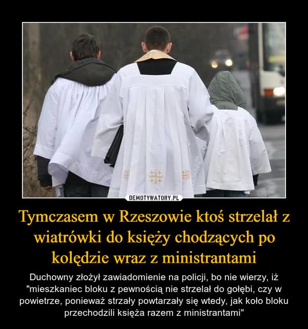 """Tymczasem w Rzeszowie ktoś strzelał z wiatrówki do księży chodzących po kolędzie wraz z ministrantami – Duchowny złożył zawiadomienie na policji, bo nie wierzy, iż """"mieszkaniec bloku z pewnością nie strzelał do gołębi, czy w powietrze, ponieważ strzały powtarzały się wtedy, jak koło bloku przechodzili księża razem z ministrantami"""""""