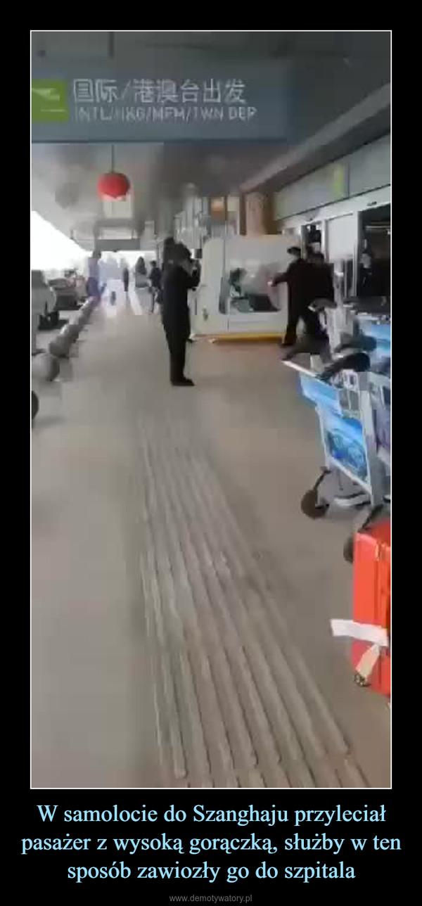 W samolocie do Szanghaju przyleciał pasażer z wysoką gorączką, służby w ten sposób zawiozły go do szpitala –