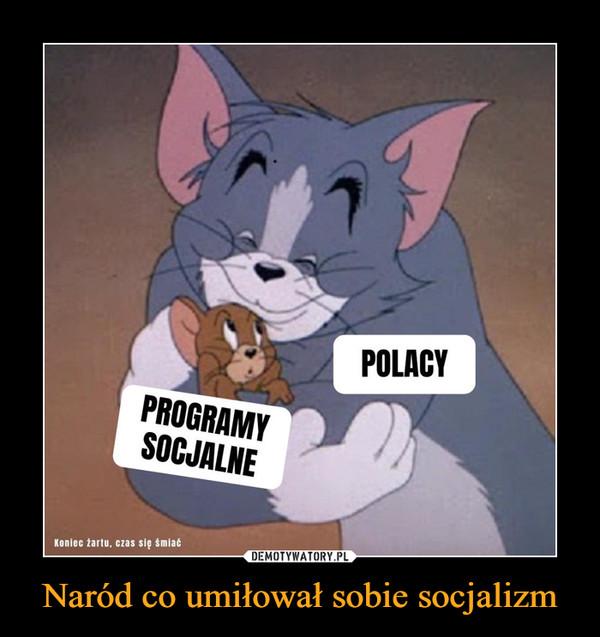 Naród co umiłował sobie socjalizm –