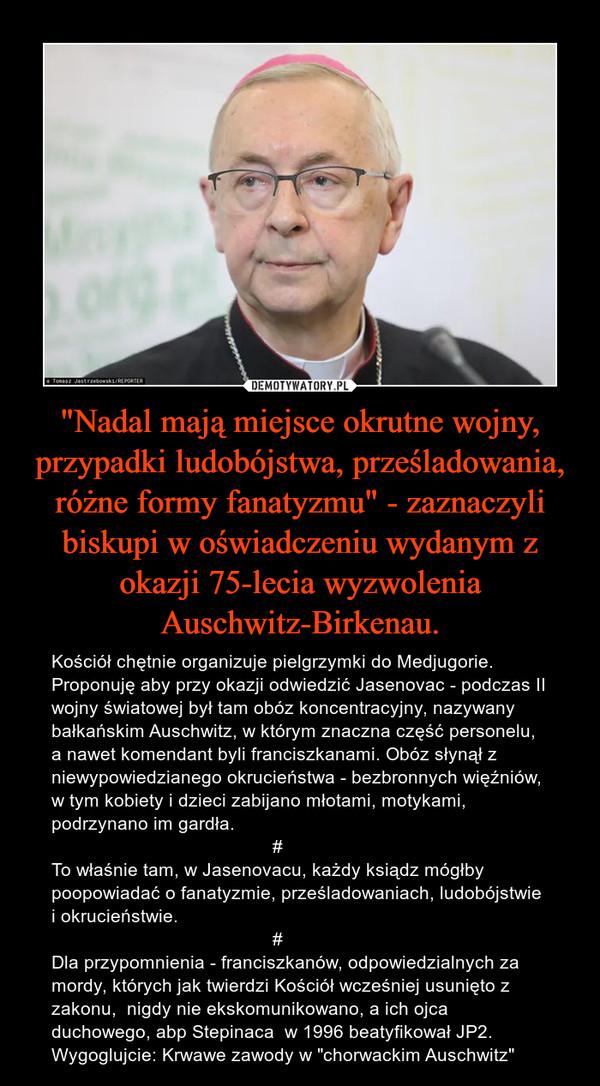 """""""Nadal mają miejsce okrutne wojny, przypadki ludobójstwa, prześladowania, różne formy fanatyzmu"""" - zaznaczyli biskupi w oświadczeniu wydanym z okazji 75-lecia wyzwolenia Auschwitz-Birkenau. – Kościół chętnie organizuje pielgrzymki do Medjugorie. Proponuję aby przy okazji odwiedzić Jasenovac - podczas II wojny światowej był tam obóz koncentracyjny, nazywany bałkańskim Auschwitz, w którym znaczna część personelu, a nawet komendant byli franciszkanami. Obóz słynął z niewypowiedzianego okrucieństwa - bezbronnych więźniów, w tym kobiety i dzieci zabijano młotami, motykami, podrzynano im gardła.                                            #To właśnie tam, w Jasenovacu, każdy ksiądz mógłby poopowiadać o fanatyzmie, prześladowaniach, ludobójstwie i okrucieństwie.                                            #Dla przypomnienia - franciszkanów, odpowiedzialnych za mordy, których jak twierdzi Kościół wcześniej usunięto z zakonu,  nigdy nie ekskomunikowano, a ich ojca duchowego, abp Stepinaca  w 1996 beatyfikował JP2.Wygoglujcie: Krwawe zawody w """"chorwackim Auschwitz"""""""