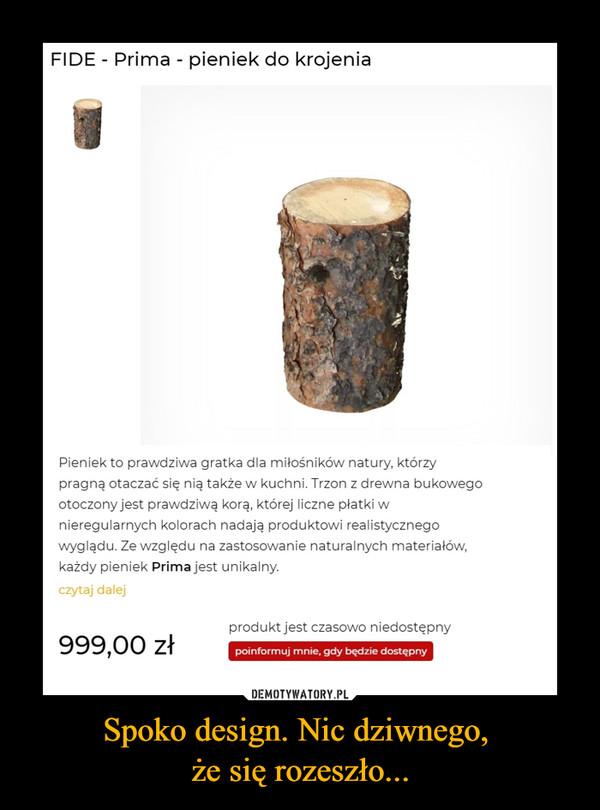 Spoko design. Nic dziwnego, że się rozeszło... –  FIDE - Prima - pieniek do krojenia Pieniek to prawdziwa gratka dla miłośników natury, którzy pragną otaczać się nią także w kuchni. Trzon z drewna bukowego otoczony jest prawdziwą korą, której liczne płatki w nieregularnych kolorach nadają produktowi realistycznego wyglądu. Ze względu na zastosowanie naturalnych materiałów, każdy pieniek Prima jest unikalny. czytaj dalej 999,00 zł produkt jest czasowo niedostępny poinformuj mnie, gdy będzie dostępny