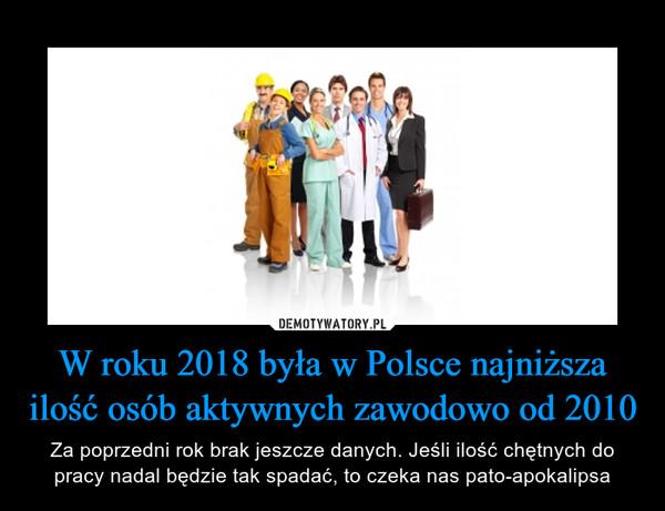 W roku 2018 była w Polsce najniższa ilość osób aktywnych zawodowo od 2010 – Za poprzedni rok brak jeszcze danych. Jeśli ilość chętnych do pracy nadal będzie tak spadać, to czeka nas pato-apokalipsa