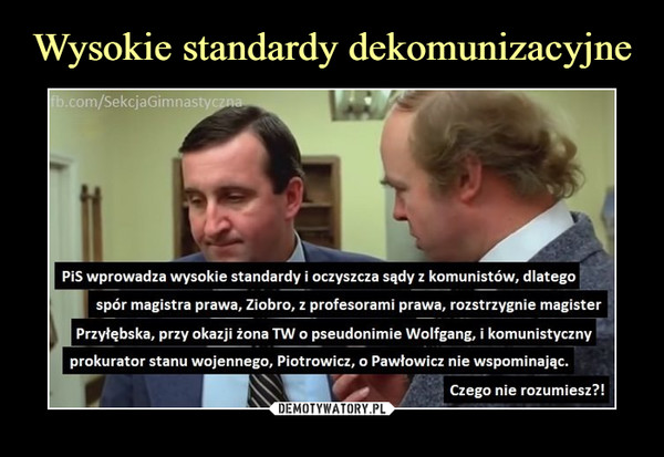 –  PiS wprowadza wysokie standardy i oczyszcza sądy z komunistów, dlategospór magistra prawa, Ziobro, z profesorami prawa, rozstrzygnie magisterPrzyłębska, przy okazji żona TW o pseudonimie Wolfgang, i komunistycznyprokurator stanu wojennego, Piotrowicz, o Pawłowicz nie wspominając.Czego nie rozumiesz?!