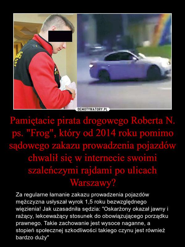 """Pamiętacie pirata drogowego Roberta N. ps. """"Frog"""", który od 2014 roku pomimo sądowego zakazu prowadzenia pojazdów chwalił się w internecie swoimi szaleńczymi rajdami po ulicach Warszawy? – Za regularne łamanie zakazu prowadzenia pojazdów mężczyzna usłyszał wyrok 1,5 roku bezwzględnego więzienia! Jak uzasadniła sędzia: """"Oskarżony okazał jawny i rażący, lekceważący stosunek do obowiązującego porządku prawnego. Takie zachowanie jest wysoce naganne, a stopień społecznej szkodliwości takiego czynu jest również bardzo duży"""""""