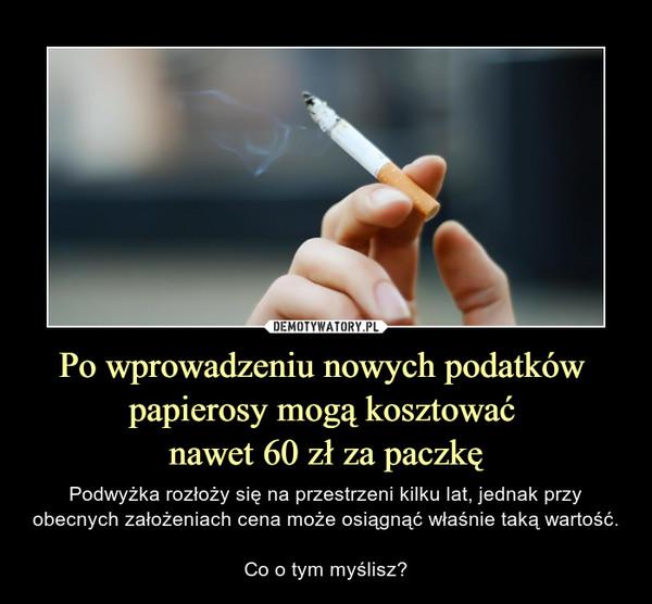 Po wprowadzeniu nowych podatków papierosy mogą kosztować nawet 60 zł za paczkę – Podwyżka rozłoży się na przestrzeni kilku lat, jednak przy obecnych założeniach cena może osiągnąć właśnie taką wartość.Co o tym myślisz?