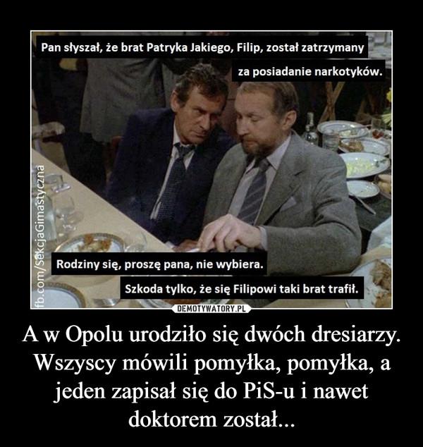 A w Opolu urodziło się dwóch dresiarzy. Wszyscy mówili pomyłka, pomyłka, a jeden zapisał się do PiS-u i nawet doktorem został... –