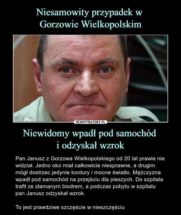Niewidomy wpadł pod samochód i odzyskał wzrok – Pan Janusz z Gorzowa Wielkopolskiego od 20 lat prawie nie widział. Jedno oko miał całkowicie niesprawne, a drugim mógł dostrzec jedynie kontury i mocne światło. Mężczyzna wpadł pod samochód na przejściu dla pieszych. Do szpitala trafił ze złamanym biodrem, a podczas pobytu w szpitalu pan Janusz odzyskał wzrok. To jest prawdziwe szczęście w nieszczęściu