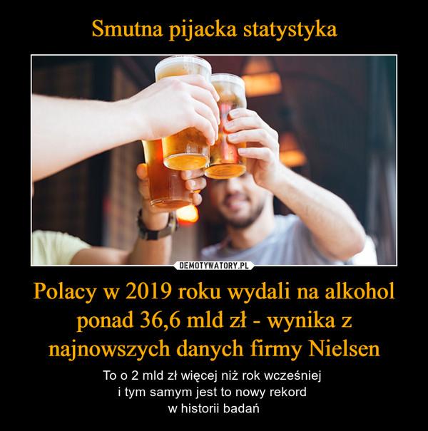 Polacy w 2019 roku wydali na alkohol ponad 36,6 mld zł - wynika z najnowszych danych firmy Nielsen – To o 2 mld zł więcej niż rok wcześniej i tym samym jest to nowy rekord w historii badań