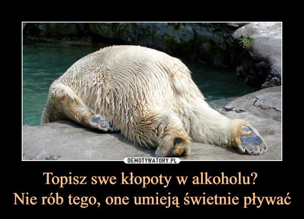 Topisz swe kłopoty w alkoholu? Nie rób tego, one umieją świetnie pływać –