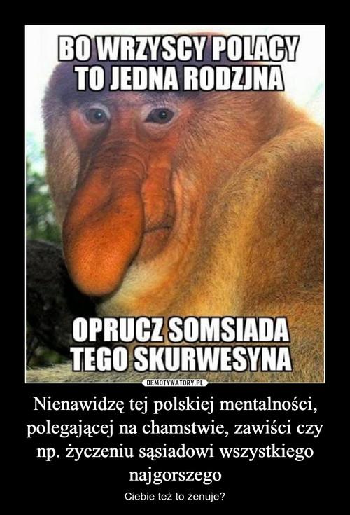 Nienawidzę tej polskiej mentalności, polegającej na chamstwie, zawiści czy np. życzeniu sąsiadowi wszystkiego najgorszego