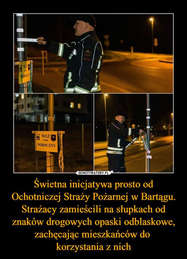 Świetna inicjatywa prosto od Ochotniczej Straży Pożarnej w Bartągu. Strażacy zamieścili na słupkach od znaków drogowych opaski odblaskowe, zachęcając mieszkańców do korzystania z nich –