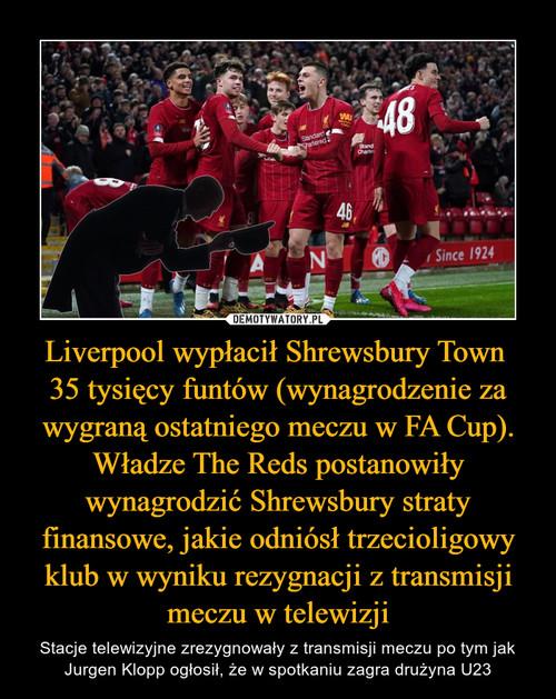 Liverpool wypłacił Shrewsbury Town  35 tysięcy funtów (wynagrodzenie za wygraną ostatniego meczu w FA Cup). Władze The Reds postanowiły wynagrodzić Shrewsbury straty finansowe, jakie odniósł trzecioligowy klub w wyniku rezygnacji z transmisji meczu w telewizji