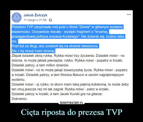 """Cięta riposta do prezesa TVP –  Jakub Żulczyk 11 lutego o 21:58 G Podobno TVP zacytowało mój post o filmie """"Zenek"""" w głównym wydaniu iadomości. Oczywiście niecały - wycięto fragment o """"brudnej, propagandowej polityce prezesa Kurskiego"""". Nie dziwcie się, trudno żeby nie. Post był za długi, aby zmieścił się na ekranie telewizora. le z tej okazji mam dowcip. ••• Złapał dziadek złotą rybkę. Rybka mówi trzy życzenia. Dziadek mówi - no dobrze, to może jakieś pieniądze, rybko. Rybka mówi - popatrz w krzaki. Dziadek patrzy, a tam milion dolarów. Dziadek mówi - no to może jakąś towarzyszkę życia. Rybka mówi - popatrz w krzaki. Dziadek patrzy, a tam Monica Belucci w swoim najpiękniejszym wydaniu. Dziadek mówi - oj rybko, to skoro mam taką piękną kobiecinę, to może żeby ten chuj jeszcze raz mi tak zagrał. Rybka mówi - patrz w krzaki. Dziadek patrzy w krzaki, a tam Jacek Kurski gra na gitarze. Dobranoc."""