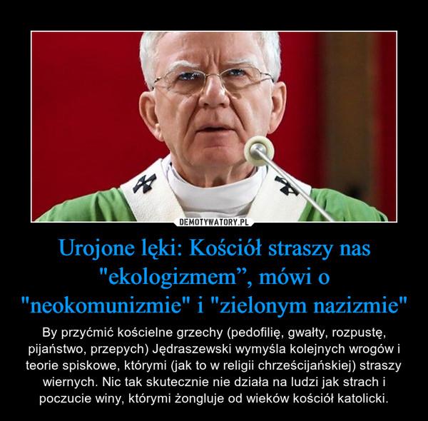 """Urojone lęki: Kościół straszy nas """"ekologizmem"""", mówi o """"neokomunizmie"""" i """"zielonym nazizmie"""" – By przyćmić kościelne grzechy (pedofilię, gwałty, rozpustę, pijaństwo, przepych) Jędraszewski wymyśla kolejnych wrogów i teorie spiskowe, którymi (jak to w religii chrześcijańskiej) straszy wiernych. Nic tak skutecznie nie działa na ludzi jak strach i poczucie winy, którymi żongluje od wieków kościół katolicki."""