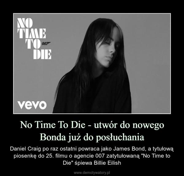 """No Time To Die - utwór do nowego Bonda już do posłuchania – Daniel Craig po raz ostatni powraca jako James Bond, a tytułową piosenkę do 25. filmu o agencie 007 zatytułowaną """"No Time to Die"""" śpiewa Billie Eilish"""