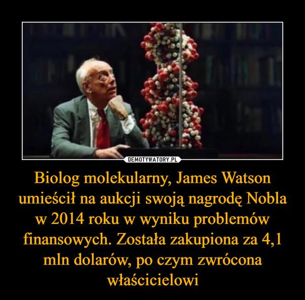 Biolog molekularny, James Watson umieścił na aukcji swoją nagrodę Nobla w 2014 roku w wyniku problemów finansowych. Została zakupiona za 4,1 mln dolarów, po czym zwrócona właścicielowi –