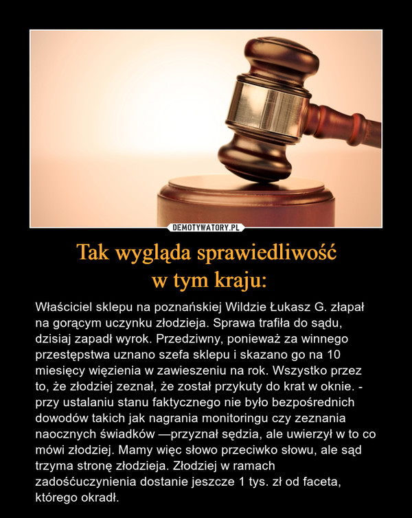 Tak wygląda sprawiedliwość w tym kraju: – Właściciel sklepu na poznańskiej Wildzie Łukasz G. złapał na gorącym uczynku złodzieja. Sprawa trafiła do sądu, dzisiaj zapadł wyrok. Przedziwny, ponieważ za winnego przestępstwa uznano szefa sklepu i skazano go na 10 miesięcy więzienia w zawieszeniu na rok. Wszystko przez to, że złodziej zeznał, że został przykuty do krat w oknie. - przy ustalaniu stanu faktycznego nie było bezpośrednich dowodów takich jak nagrania monitoringu czy zeznania naocznych świadków —przyznał sędzia, ale uwierzył w to co mówi złodziej. Mamy więc słowo przeciwko słowu, ale sąd trzyma stronę złodzieja. Złodziej w ramach zadośćuczynienia dostanie jeszcze 1 tys. zł od faceta, którego okradł.