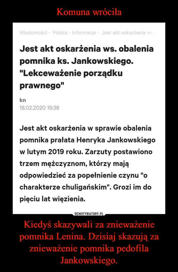 Kiedyś skazywali za znieważenie pomnika Lenina. Dzisiaj skazują za znieważenie pomnika pedofila Jankowskiego. –