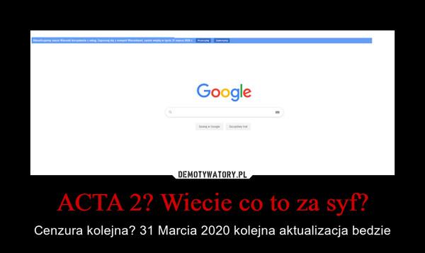 ACTA 2? Wiecie co to za syf? – Cenzura kolejna? 31 Marcia 2020 kolejna aktualizacja bedzie