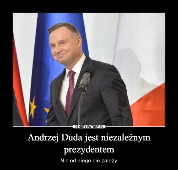 Andrzej Duda jest niezależnym prezydentem – Nic od niego nie zależy
